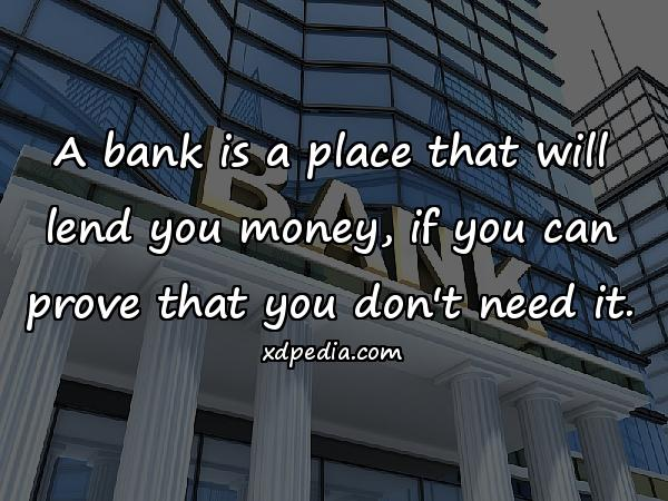 A bank is a place that will lend you money, if you can prove that you don't need it.