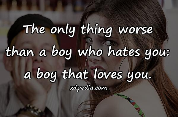 The only thing worse than a boy who hates you: a boy that loves you.