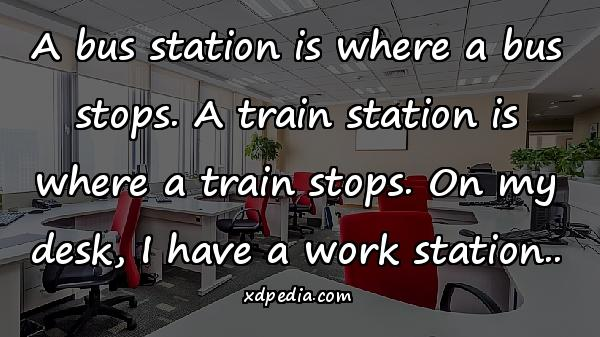 A bus station is where a bus stops. A train station is where a train stops. On my desk, I have a work station..
