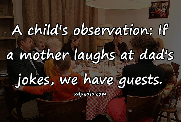 A child's observation: If a mother laughs at dad's jokes, we have guests.