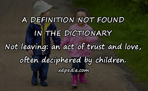 A DEFINITION NOT FOUND IN THE DICTIONARY Not leaving: an act of trust and love, often deciphered by children.