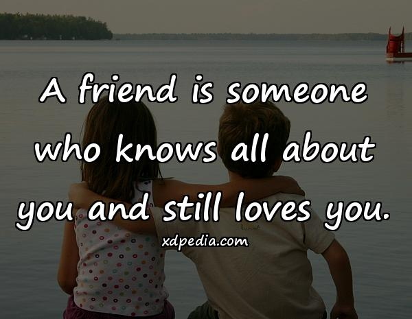 A friend is someone who knows all about you and still loves you.