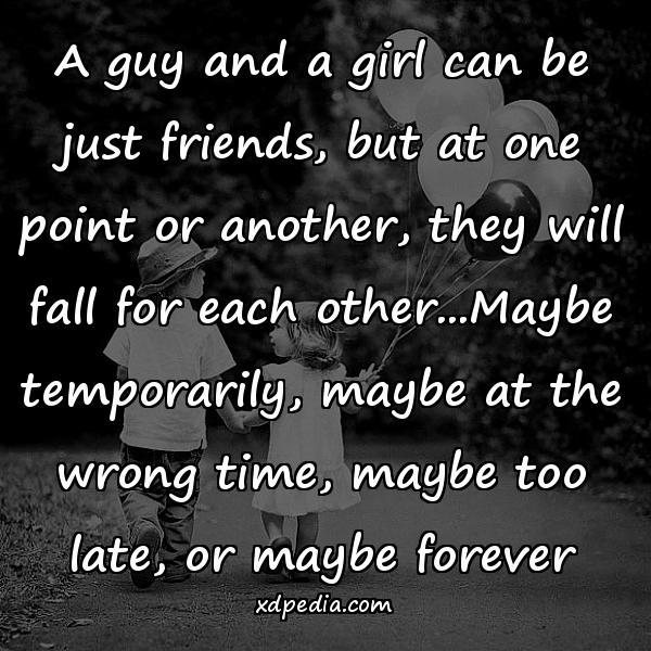 A guy and a girl can be just friends, but at one point or another, they will fall for each other...Maybe temporarily, maybe at the wrong time, maybe too late, or maybe forever