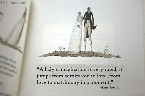 A lady's imagination is very rapid; it jumps from admiration to love, from love to matrimony in a moment.