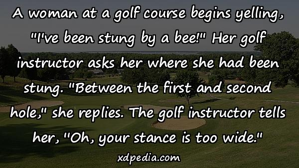 A woman at a golf course begins yelling, ''I've been stung by a bee!'' Her golf instructor asks her where she had been stung. ''Between the first and second hole,'' she replies. The golf instructor tells her, ''Oh, your stance is too wide.''