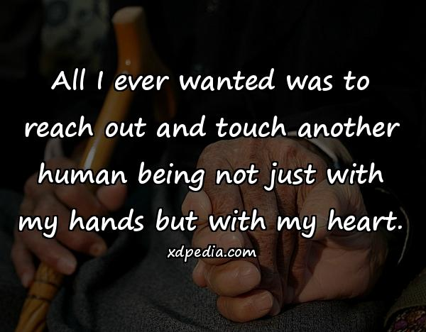 All I ever wanted was to reach out and touch another human being not just with my hands but with my heart.