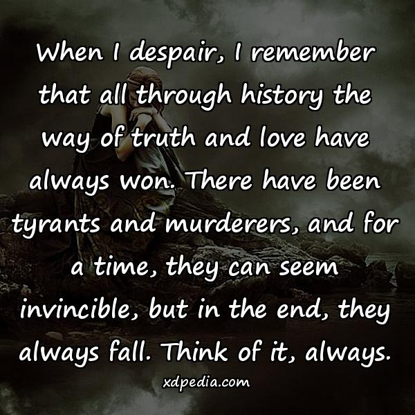 When I despair, I remember that all through history the way of truth and love have always won. There have been tyrants and murderers, and for a time, they can seem invincible, but in the end, they always fall. Think of it, always.