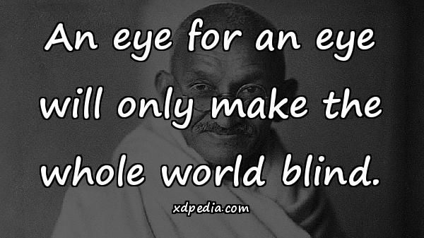 An eye for an eye will only make the whole world blind.