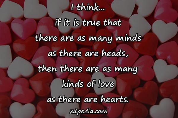 I think... if it is true that there are as many minds as there are heads, then there are as many kinds of love as there are hearts.