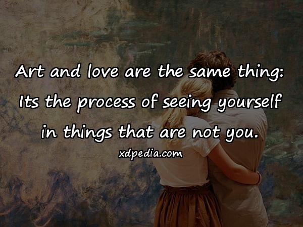 Art and love are the same thing: Its the process of seeing yourself in things that are not you.
