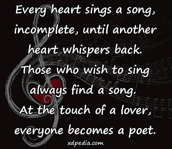 Every heart sings a song, incomplete, until another heart whispers back. Those who wish to sing always find a song. At the touch of a lover, everyone becomes a poet.