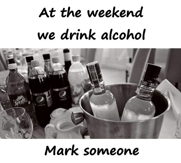 At the weekend we drink alcohol. Mark someone.