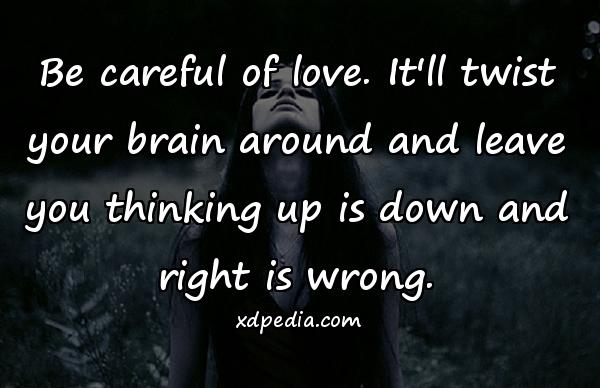 Be careful of love. It'll twist your brain around and leave you thinking up is down and right is wrong.