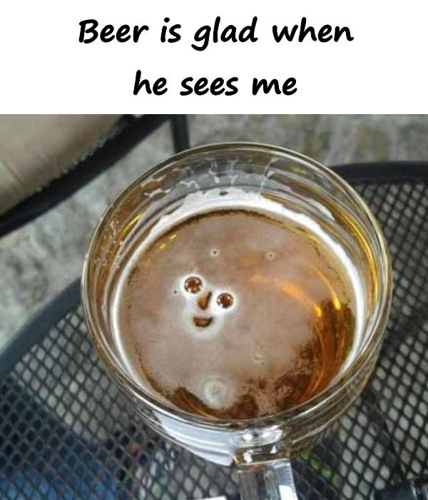 Beer is glad when he sees me
