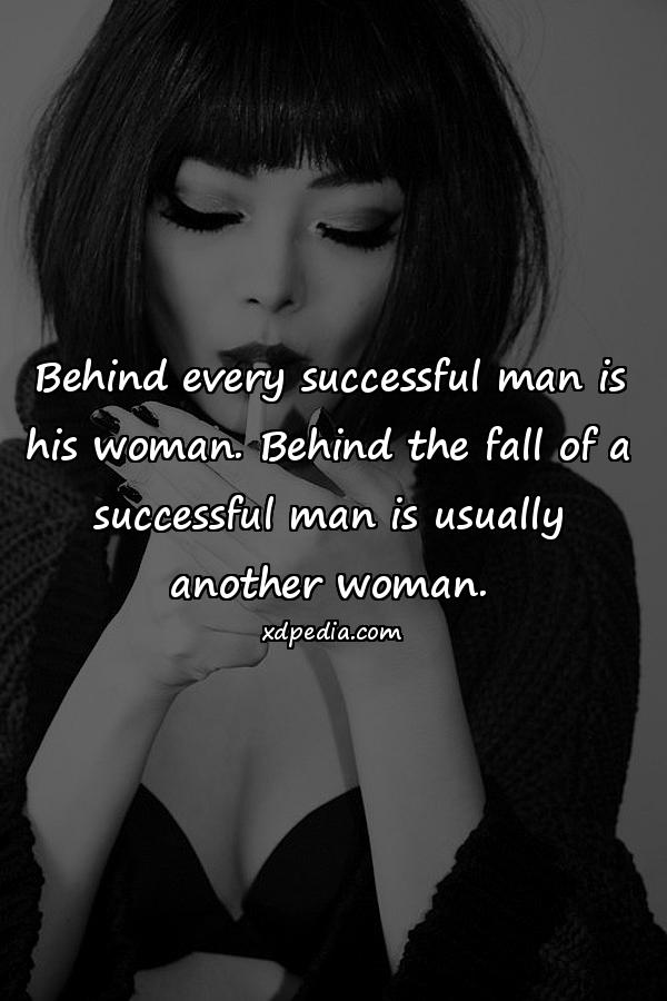 Behind every successful man is his woman. Behind the fall of a successful man is usually another woman.