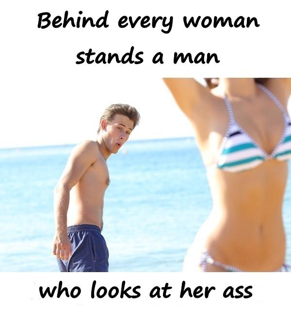 Behind every woman stands a man who looks at her ass.