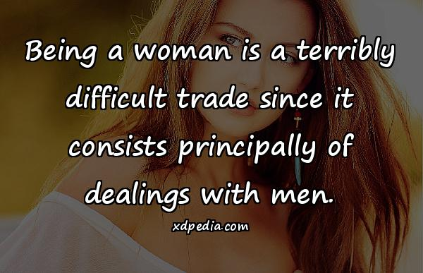 Being a woman is a terribly difficult trade since it consists principally of dealings with men.