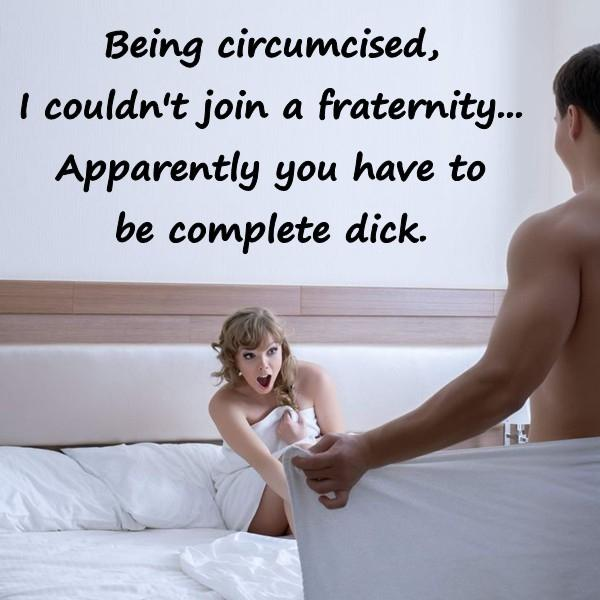 Being circumcised, I couldn't join a fraternity... Apparently you have to be complete dick.