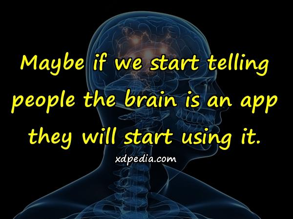 Maybe if we start telling people the brain is an app they will start using it.