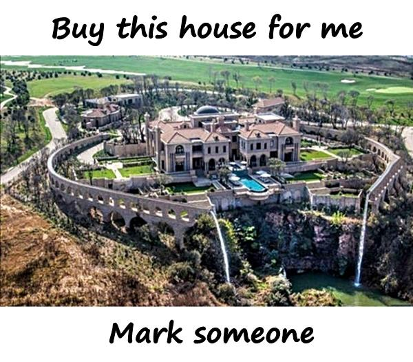 Buy this house for me. Mark someone.