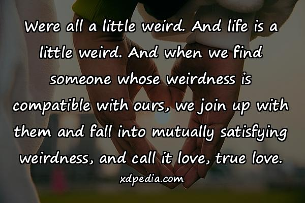 Were all a little weird. And life is a little weird. And when we find someone whose weirdness is compatible with ours, we join up with them and fall into mutually satisfying weirdness, and call it love, true love.