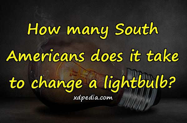 How many South Americans does it take to change a lightbulb?