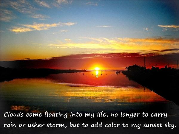 Clouds come floating into my life, no longer to carry rain or usher storm, but to add color to my sunset sky.