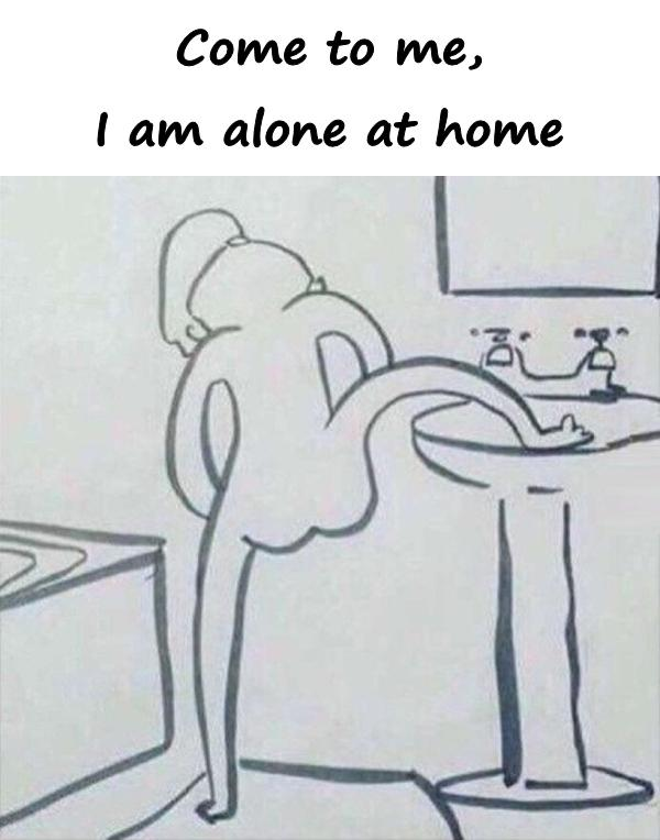 Come to me, I am alone at home