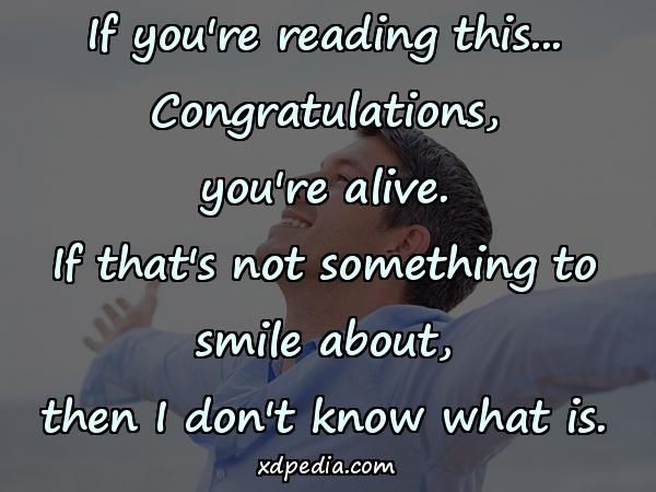 If you're reading this... Congratulations, you're alive. If that's not something to smile about, then I don't know what is.