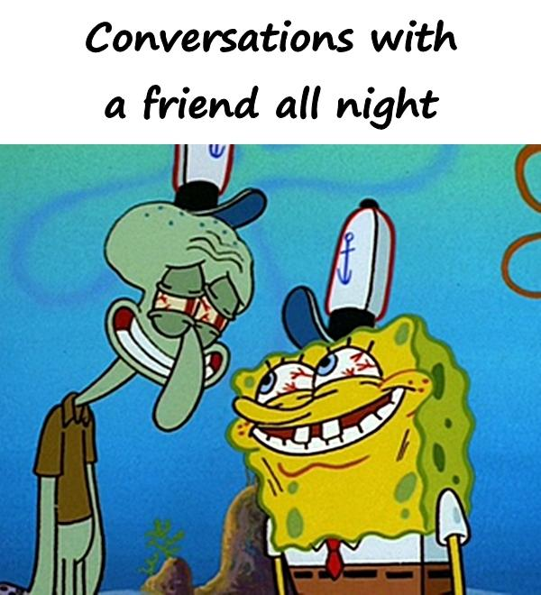 Conversations with a friend all night