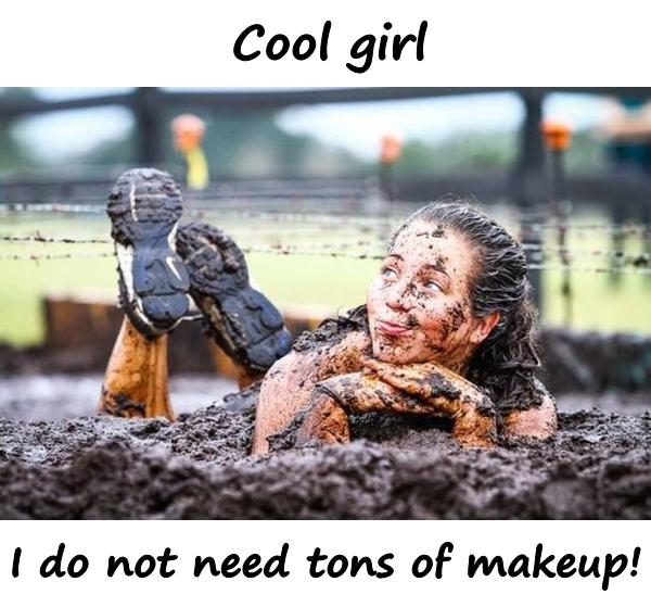 Cool girl, I do not need tons of makeup!