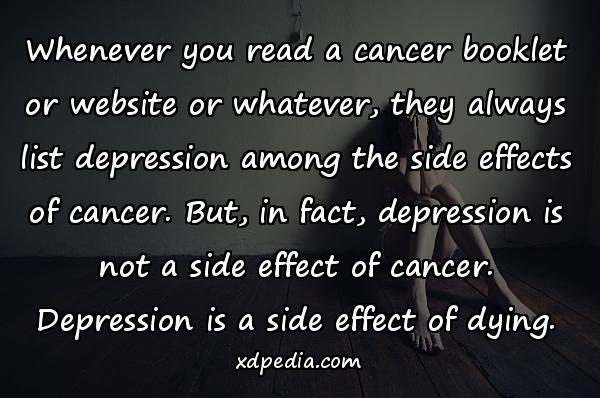 Whenever you read a cancer booklet or website or whatever, they always list depression among the side effects of cancer. But, in fact, depression is not a side effect of cancer. Depression is a side effect of dying.