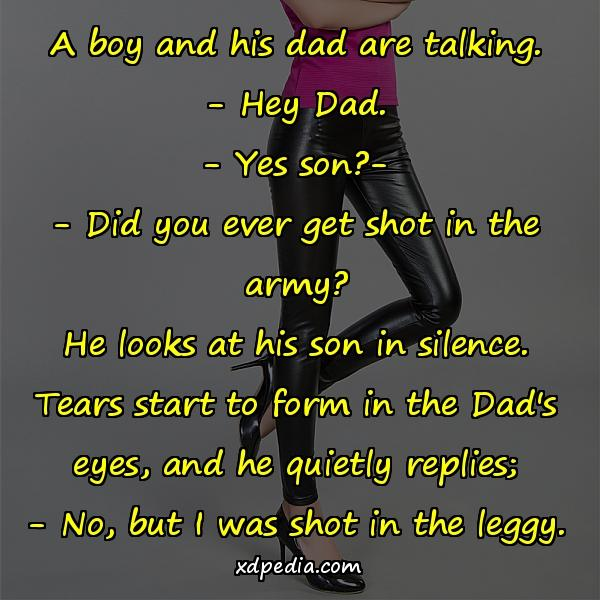 A boy and his dad are talking. - Hey Dad. - Yes son?- - Did you ever get shot in the army? He looks at his son in silence. Tears start to form in the Dad's eyes, and he quietly replies; - No, but I was shot in the leggy.