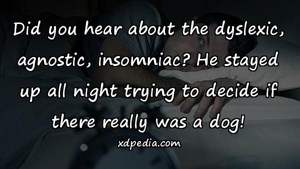 Did you hear about the dyslexic, agnostic, insomniac? He stayed up all night trying to decide if there really was a dog!