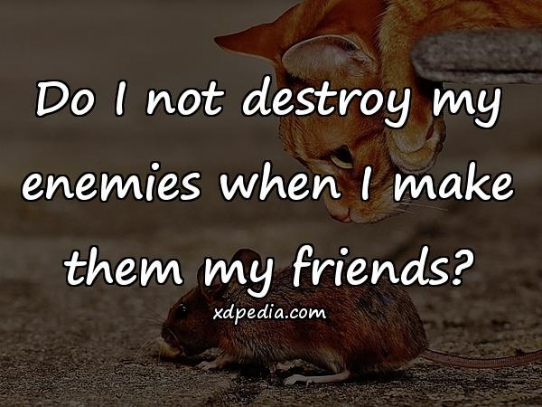 Do I not destroy my enemies when I make them my friends?