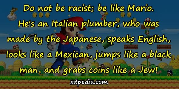 Do not be racist; be like Mario. He's an Italian plumber, who was made by the Japanese, speaks English, looks like a Mexican, jumps like a black man, and grabs coins like a Jew!