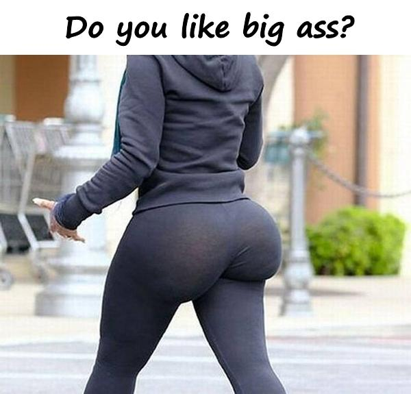 Do you like big ass?