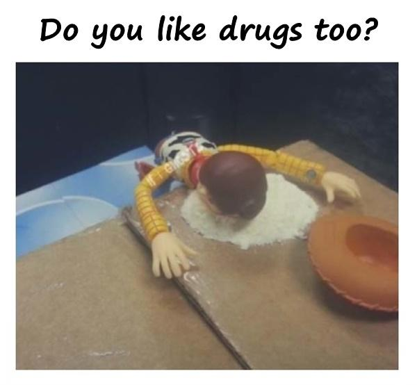 Do you like drugs too?
