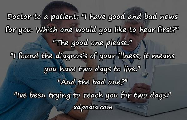 """Doctor to a patient: """"I have good and bad news for you. Which one would you like to hear first?"""" """"The good one please."""" """"I found the diagnosis of your illness, it means you have two days to live."""" """"And the bad one?"""" """"Ive been trying to reach you for two days."""""""