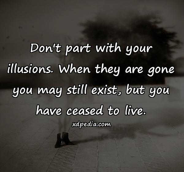 Don't part with your illusions. When they are gone you may still exist, but you have ceased to live.