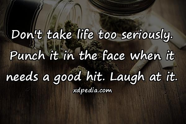 Don't take life too seriously. Punch it in the face when it needs a good hit. Laugh at it.