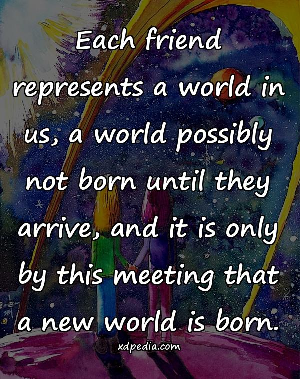 Each friend represents a world in us, a world possibly not born until they arrive, and it is only by this meeting that a new world is born.