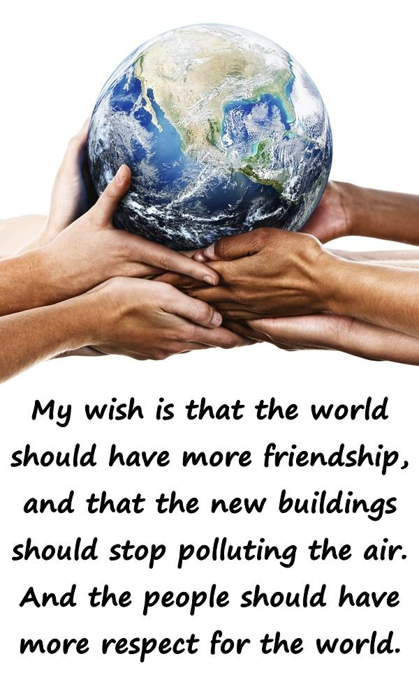 My wish is that the world should have more friendship, and that the new buildings should stop polluting the air. And the people should have more respect for the world.