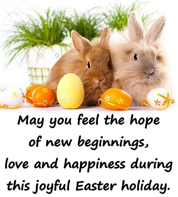 May you feel the hope of new beginnings, love and happiness during this joyful Easter holiday.