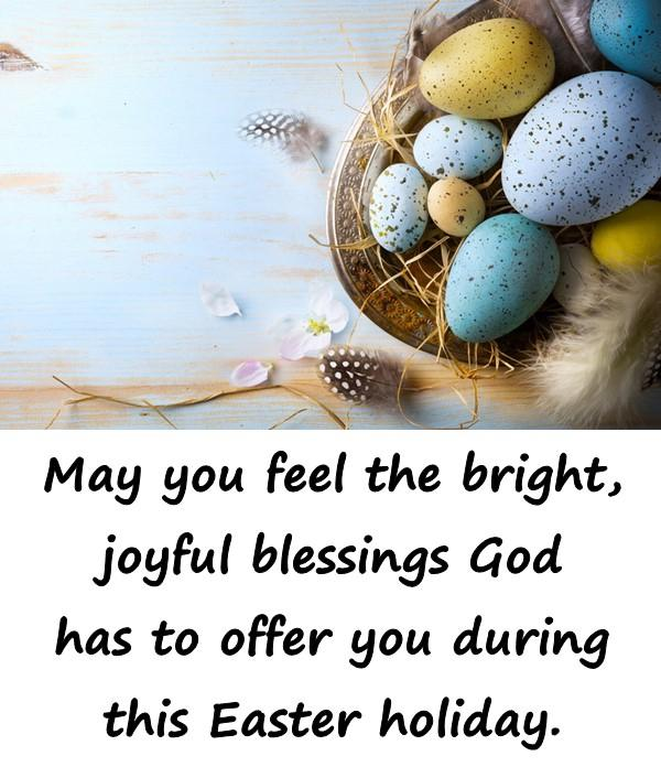 May you feel the bright, joyful blessings God has to offer you during this Easter holiday.