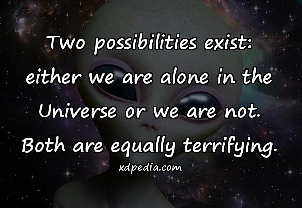 Two possibilities exist: either we are alone in the Universe or we are not. Both are equally terrifying.