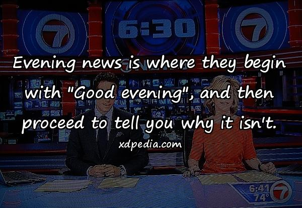 Evening news is where they begin with