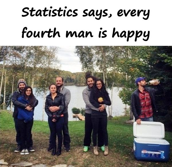 Statistics says, every fourth man is happy.