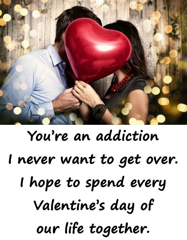 Youre an addiction I never want to get over. I hope to spend every Valentines day of our life together.