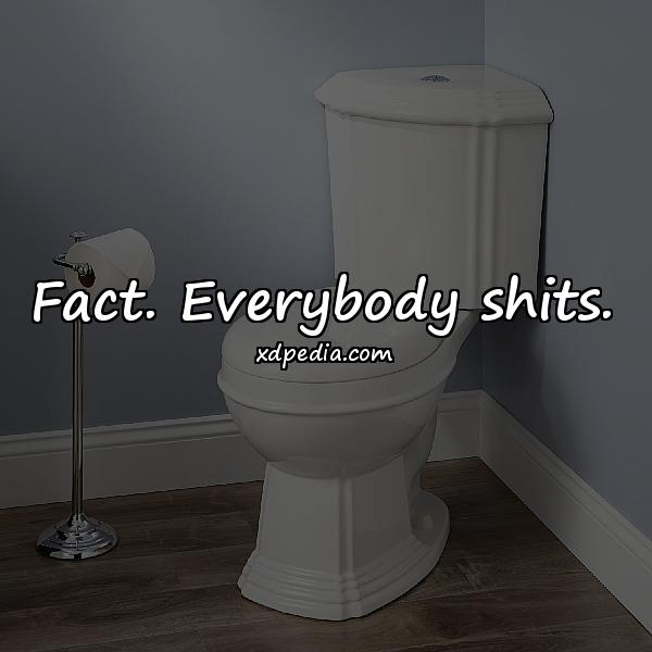 Fact. Everybody shits.